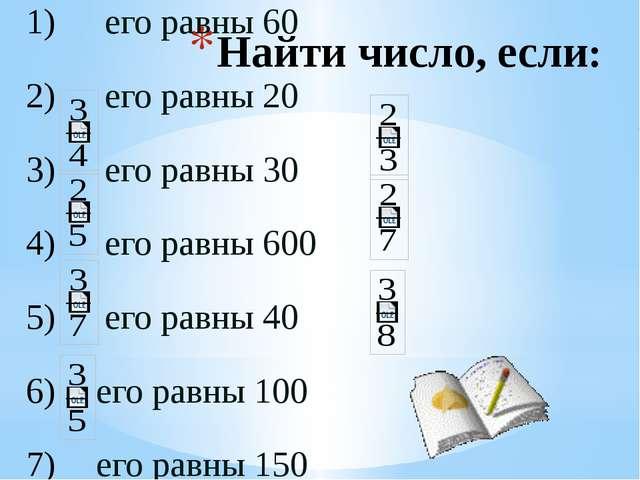 Найти число, если: его равны 60 его равны 20 его равны 30 его равны 600 его р...