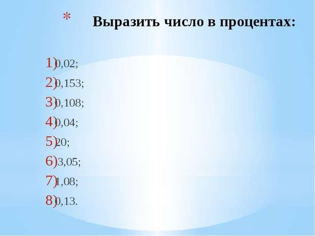 Выразить число в процентах: 0,02; 0,153; 0,108; 0,04; 20; 3,05; 1,08; 0,13.