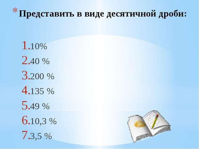 Представить в виде десятичной дроби: 10% 40 % 200 % 135 % 49 % 10,3 % 3,5 %