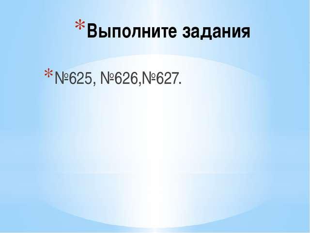 Выполните задания №625, №626,№627.