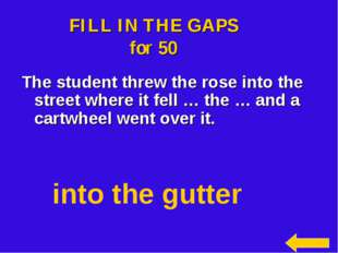 FILL IN THE GAPS for 50 The student threw the rose into the street where it f