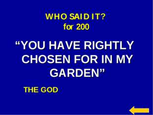"""WHO SAID IT? for 200 """"YOU HAVE RIGHTLY CHOSEN FOR IN MY GARDEN"""" THE GOD"""