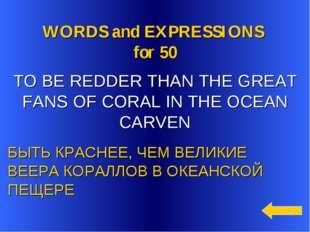 WORDS and EXPRESSIONS for 50 БЫТЬ КРАСНЕЕ, ЧЕМ ВЕЛИКИЕ ВЕЕРА КОРАЛЛОВ В ОКЕА