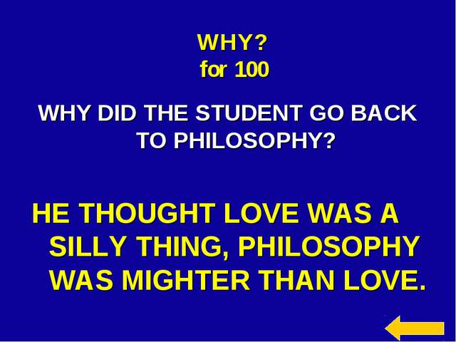 WHY? for 100 WHY DID THE STUDENT GO BACK TO PHILOSOPHY? HE THOUGHT LOVE WAS A...