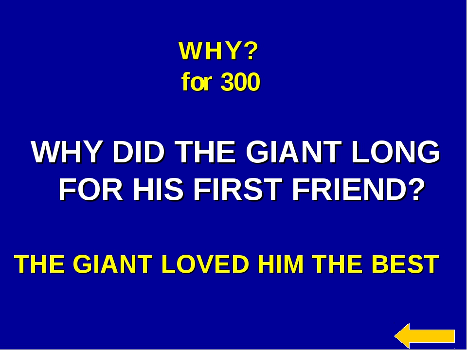 WHY? for 300 WHY DID THE GIANT LONG FOR HIS FIRST FRIEND? THE GIANT LOVED HIM...