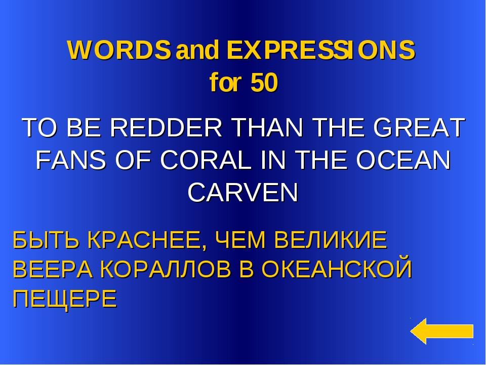 WORDS and EXPRESSIONS for 50 БЫТЬ КРАСНЕЕ, ЧЕМ ВЕЛИКИЕ ВЕЕРА КОРАЛЛОВ В ОКЕА...