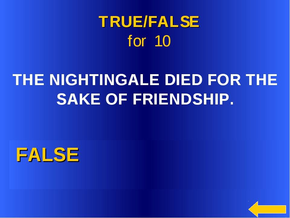 FALSE TRUE/FALSE for 10 THE NIGHTINGALE DIED FOR THE SAKE OF FRIENDSHIP.