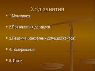 Ход занятия 1.Мотивация 2.Презентация докладов 3.Решение конкретных ситуаций(