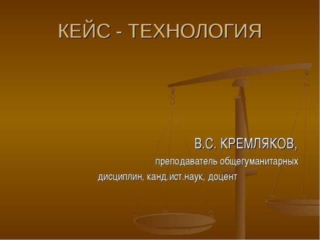 КЕЙС - ТЕХНОЛОГИЯ В.С. КРЕМЛЯКОВ, преподаватель общегуманитарных дисциплин, к...