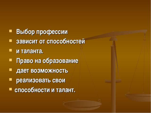 Выбор профессии зависит от способностей и таланта. Право на образование дает...