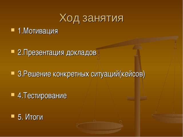 Ход занятия 1.Мотивация 2.Презентация докладов 3.Решение конкретных ситуаций(...