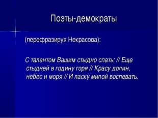 Поэты-демократы (перефразируя Некрасова): С талантом Вашим стыдно спать; // Е
