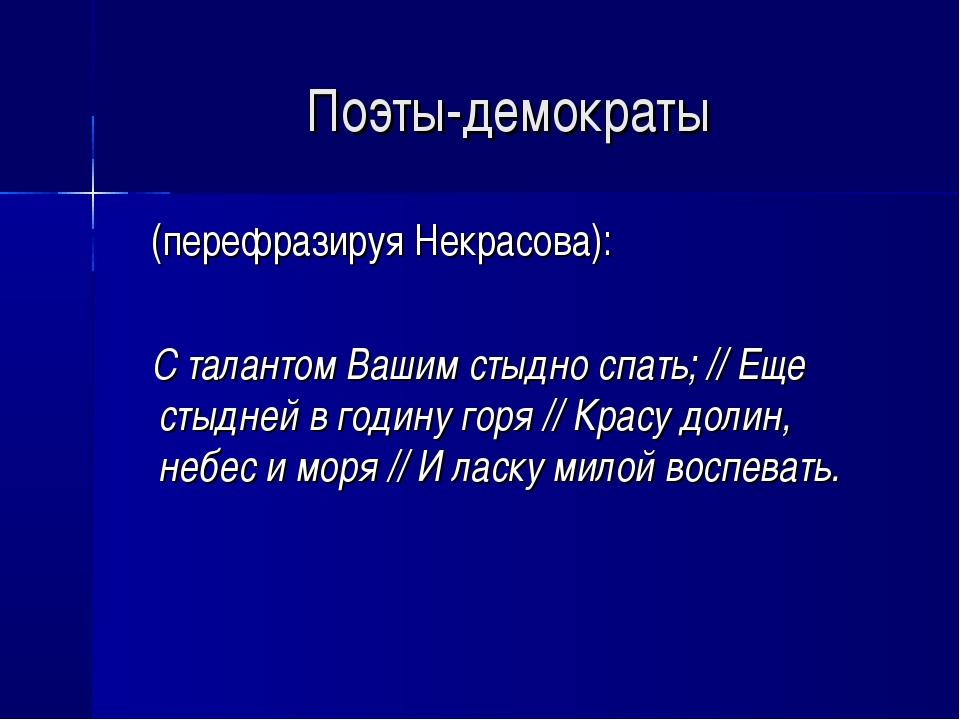 Поэты-демократы (перефразируя Некрасова): С талантом Вашим стыдно спать; // Е...