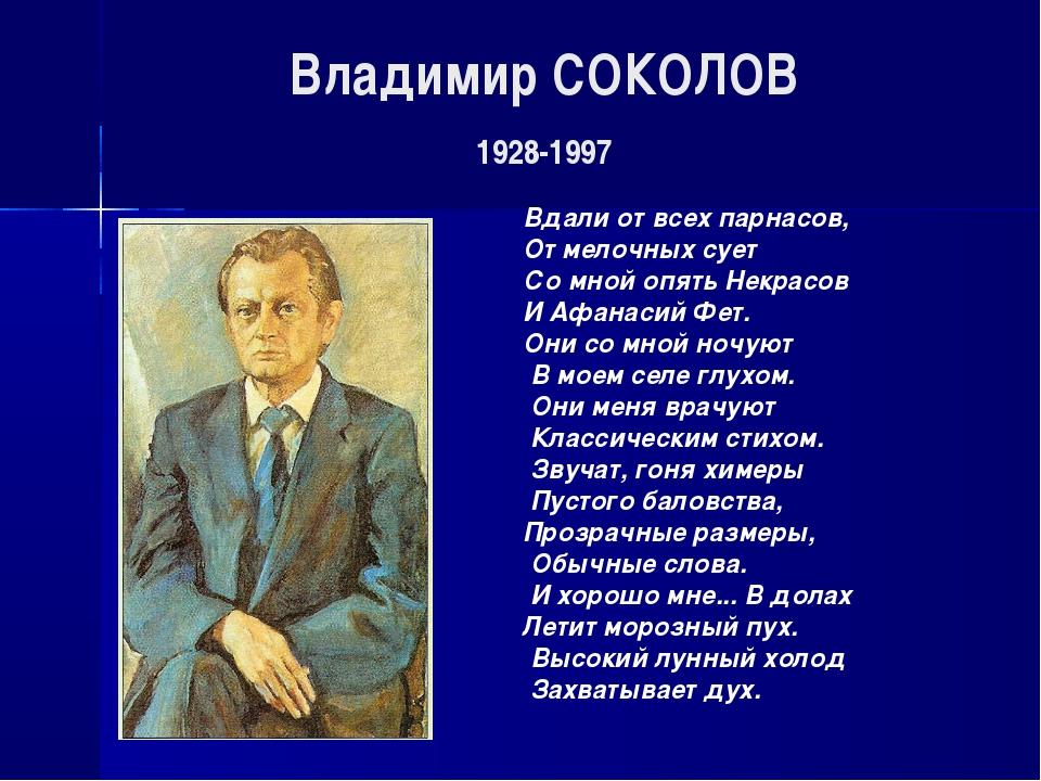 Владимир СОКОЛОВ 1928-1997 Вдали от всех парнасов, От мелочных сует Со мной о...