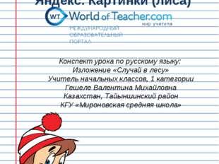 Яндекс. Картинки (лиса) Конспект урока по русскому языку: Изложение «Случай в
