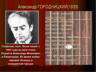 Александр ГОРОДНИЦКИЙ(1933) Геофизик, поэт. Песни пишет с 1953 года на свои с