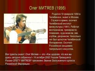 Олег МИТЯЕВ (1956) Родился 19 февраля 1956 в Челябинске, живет в Москве. Служ