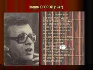 Вадим ЕГОРОВ (1947) Одна из первых песен Вадима Егорова «Дожди» была написана