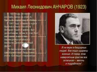 Михаил Леонидович АНЧАРОВ (1923) В 1937 году, он начал сочинять песни на стих
