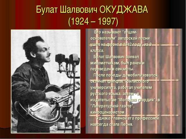 """Булат Шалвович ОКУДЖАВА (1924 – 1997) Его называют """"отцом- основателем"""" автор..."""