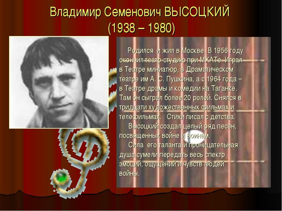 Владимир Семенович ВЫСОЦКИЙ (1938 – 1980) Родился и жил в Москве. В 1956 году...