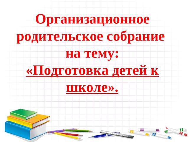 Организационное родительское собрание на тему: «Подготовка детей к школе».