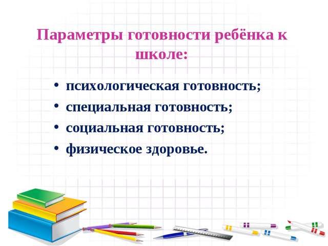 Параметры готовности ребёнка к школе: психологическая готовность; специальная...