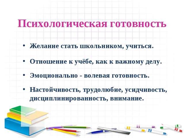 Психологическая готовность Желание стать школьником, учиться. Отношение к учё...