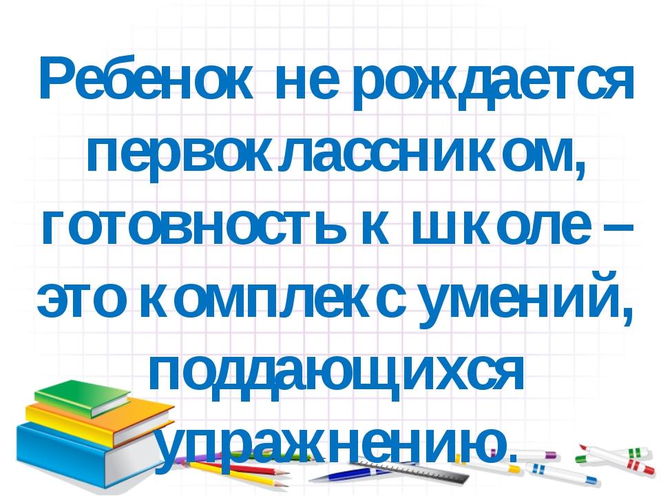 Ребенок не рождается первоклассником, готовность к школе – это комплекс умени...