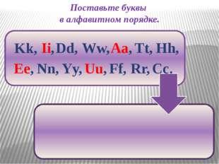 Поставьте буквы в алфавитном порядке. Ww, Kk, Ii, Dd, Aa, Hh, Tt, Nn, Ee, Uu,