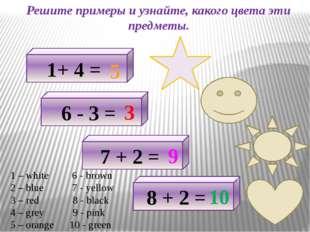 Решите примеры и узнайте, какого цвета эти предметы. 1+ 4 = 5 6 - 3 = 3 7 + 2