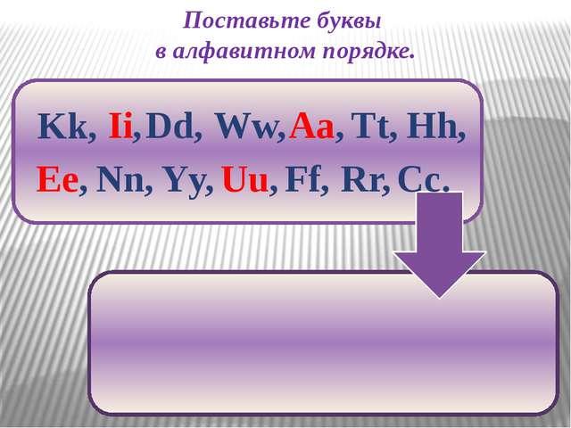 Поставьте буквы в алфавитном порядке. Ww, Kk, Ii, Dd, Aa, Hh, Tt, Nn, Ee, Uu,...
