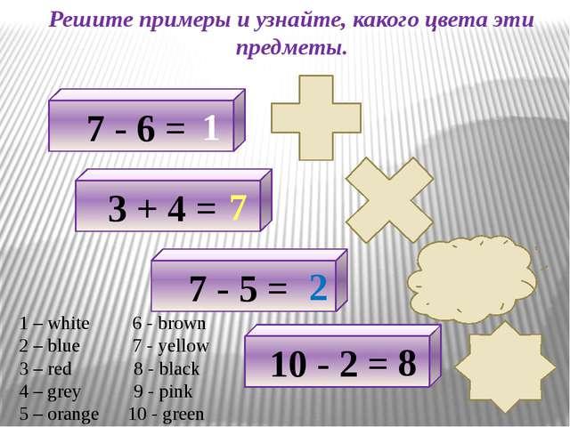 Решите примеры и узнайте, какого цвета эти предметы. 7 - 6 = 1 3 + 4 = 7 7 -...