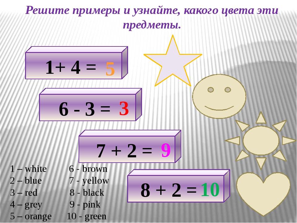 Решите примеры и узнайте, какого цвета эти предметы. 1+ 4 = 5 6 - 3 = 3 7 + 2...