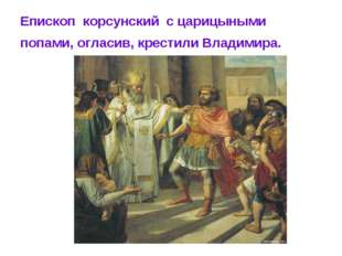 Епископ корсунский с царицыными попами, огласив, крестили Владимира.