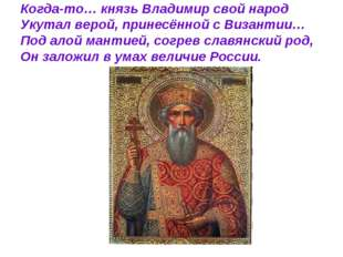 Когда-то… князь Владимир свой народ Укутал верой, принесённой с Византии… Под