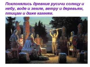 Поклонялись древние русичи солнцу и небу, воде и земле, ветру и деревьям, пти