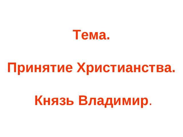 Тема. Принятие Христианства. Князь Владимир.
