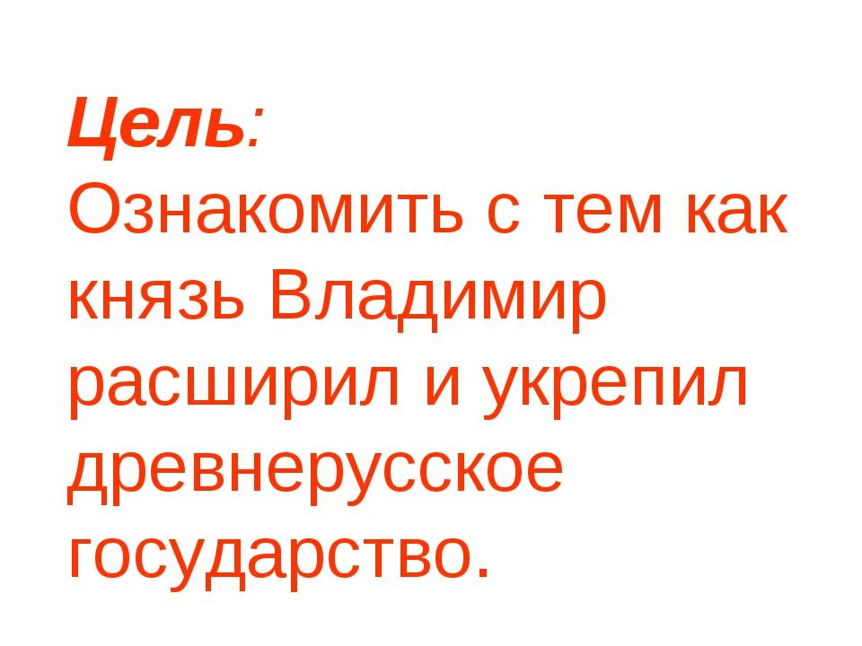 Цель: Ознакомить с тем как князь Владимир расширил и укрепил древнерусское го...