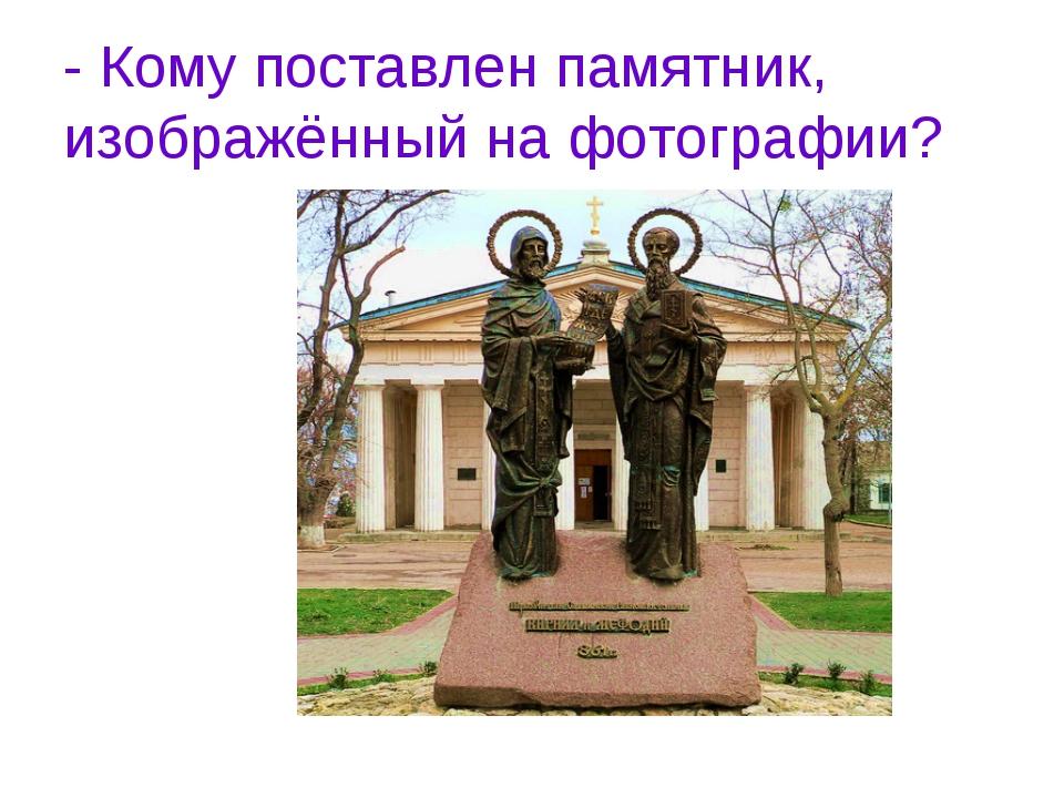 - Кому поставлен памятник, изображённый на фотографии?
