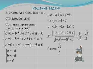Решение задачи В(0;0;0), А( 1;0;0), D1(1;1;1), С(0;1;0), D(1;1;0) Составим ур