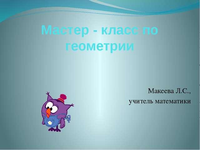 Мастер - класс по геометрии Макеева Л.С., учитель математики