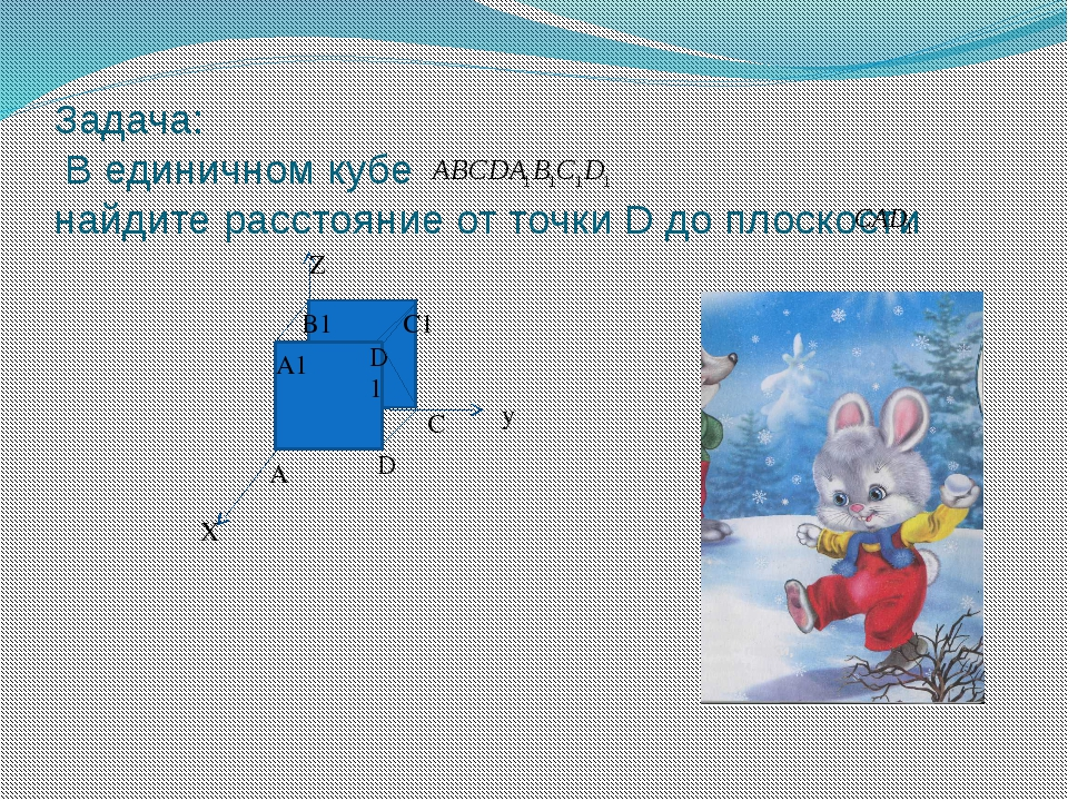 Задача: В единичном кубе найдите расстояние от точки D до плоскости у Х Z А А...