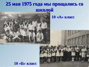 25 мая 1975 года мы прощались со школой 10 «А» класс 10 «Б» класс