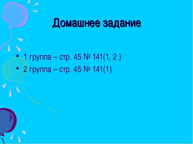 Домашнее задание 1 группа – стр. 45 № 141(1, 2 ) 2 группа – стр. 45 № 141(1)