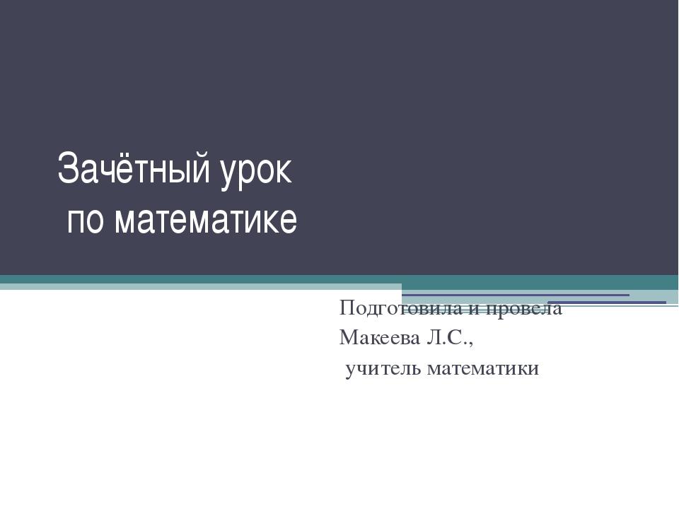 Зачётный урок по математике Подготовила и провела Макеева Л.С., учитель матем...