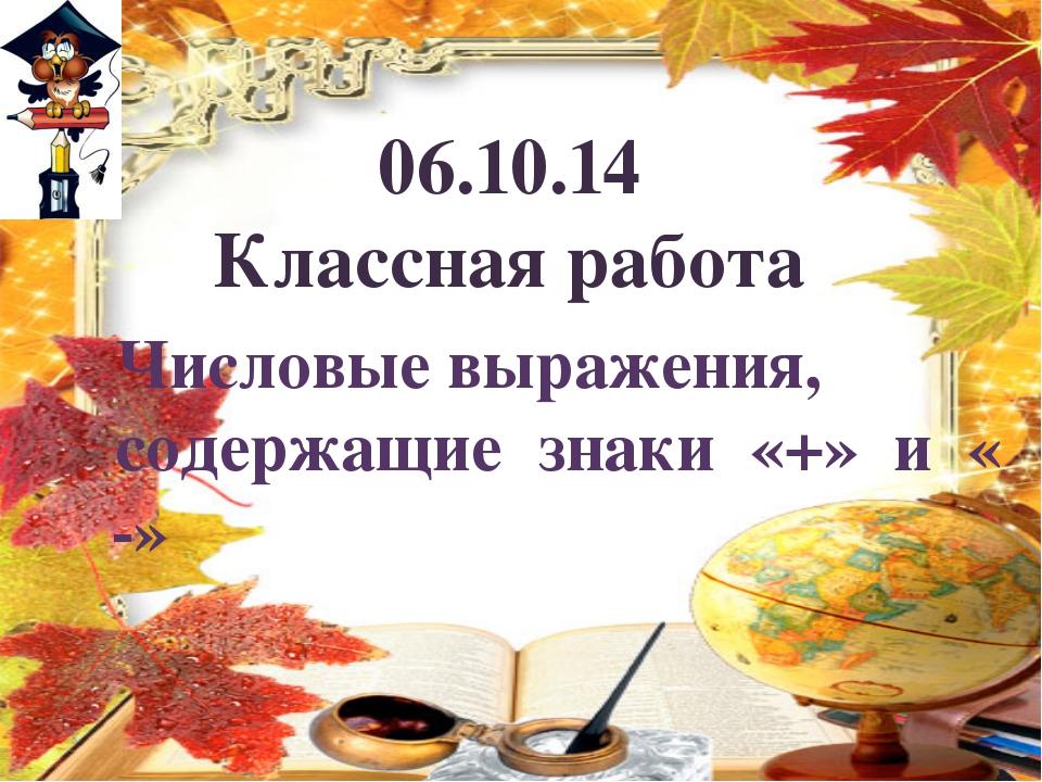 06.10.14 Классная работа Числовые выражения, содержащие знаки «+» и « -»