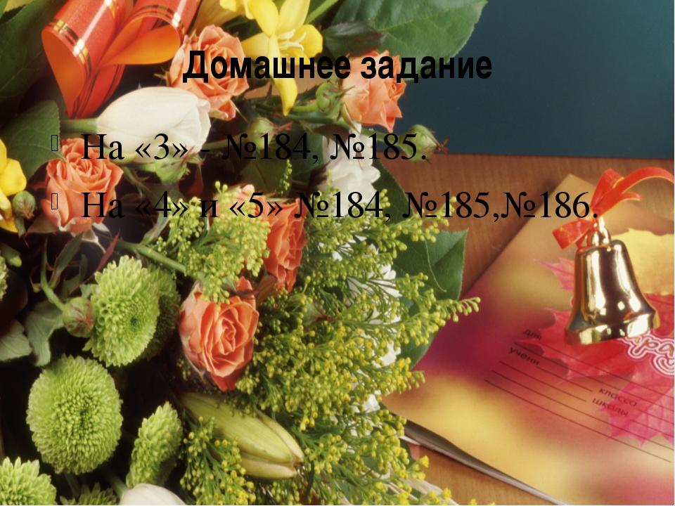 Домашнее задание На «3» - №184, №185. На «4» и «5» №184, №185,№186.