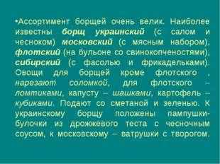 Ассортимент борщей очень велик. Наиболее известны борщ украинский (с салом и