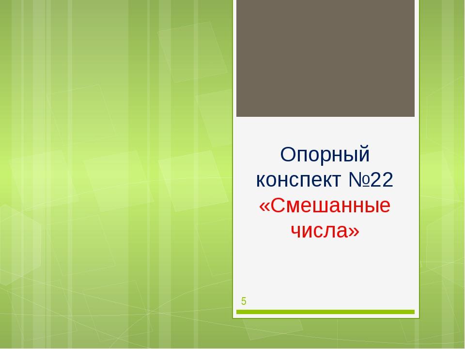 Опорный конспект №22 «Смешанные числа»
